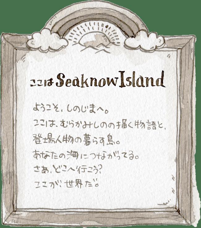 ここはSeaknowIsland ようこそ、しのじまへ、ここはむらかみしのの描く物語と登場人物の暮らす島。あなたの海につながってる。さあ、どこへ行こう?ここが世界だ。イラスト 水彩